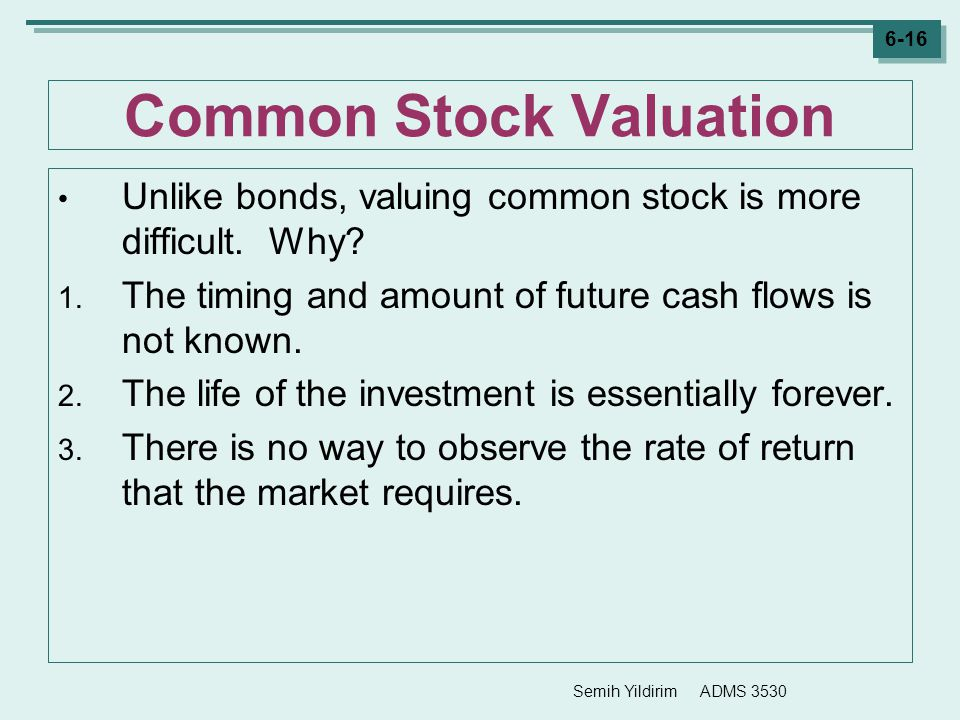 Semih Yildirim ADMS 3530 6-16 Common Stock Valuation Unlike bonds, valuing common stock is more difficult. Why? 1. The timing and amount of future cas