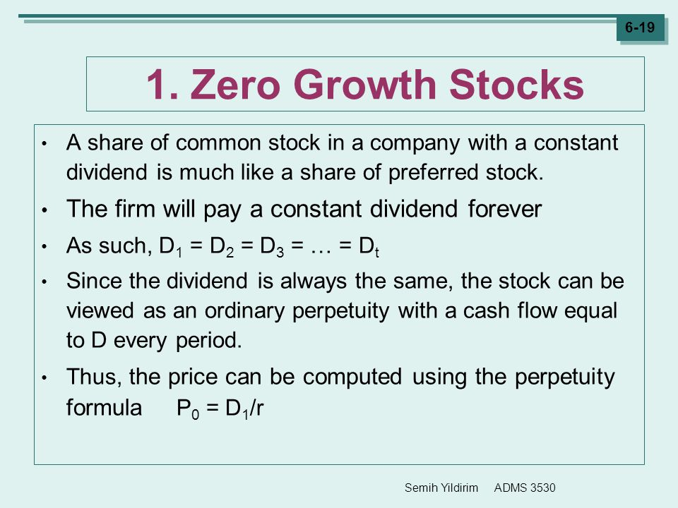 Semih Yildirim ADMS 3530 6-19 1. Zero Growth Stocks A share of common stock in a company with a constant dividend is much like a share of preferred st