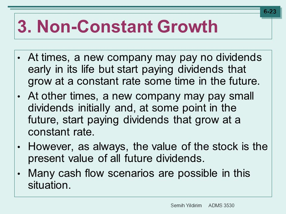 Semih Yildirim ADMS 3530 6-23 3. Non-Constant Growth At times, a new company may pay no dividends early in its life but start paying dividends that gr
