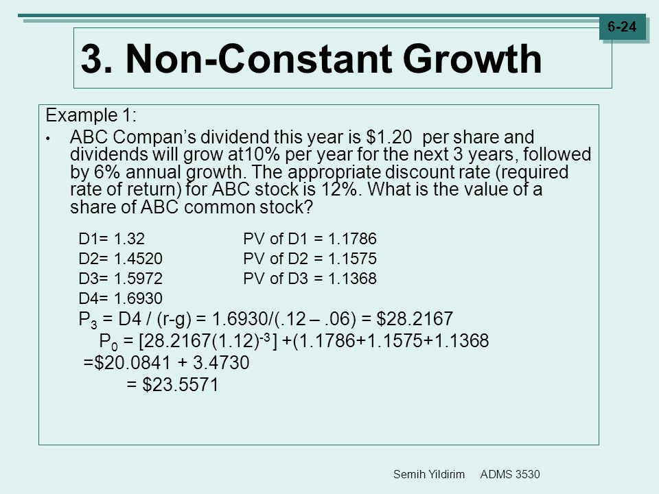 Semih Yildirim ADMS 3530 6-24 3. Non-Constant Growth Example 1: ABC Compan's dividend this year is $1.20 per share and dividends will grow at10% per y