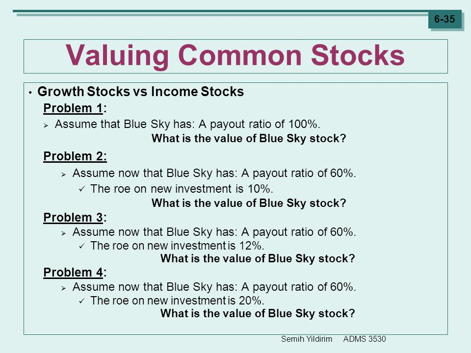 Semih Yildirim ADMS 3530 6-35 Valuing Common Stocks Growth Stocks vs Income Stocks Problem 1:  Assume that Blue Sky has: A payout ratio of 100%. What