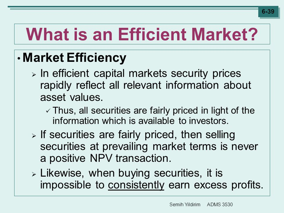 Semih Yildirim ADMS 3530 6-39 What is an Efficient Market? Market Efficiency  In efficient capital markets security prices rapidly reflect all releva