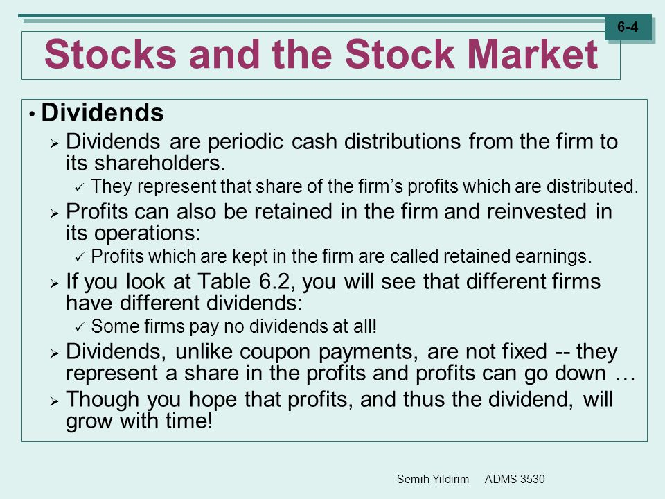 Semih Yildirim ADMS 3530 6-4 Stocks and the Stock Market Dividends  Dividends are periodic cash distributions from the firm to its shareholders. They
