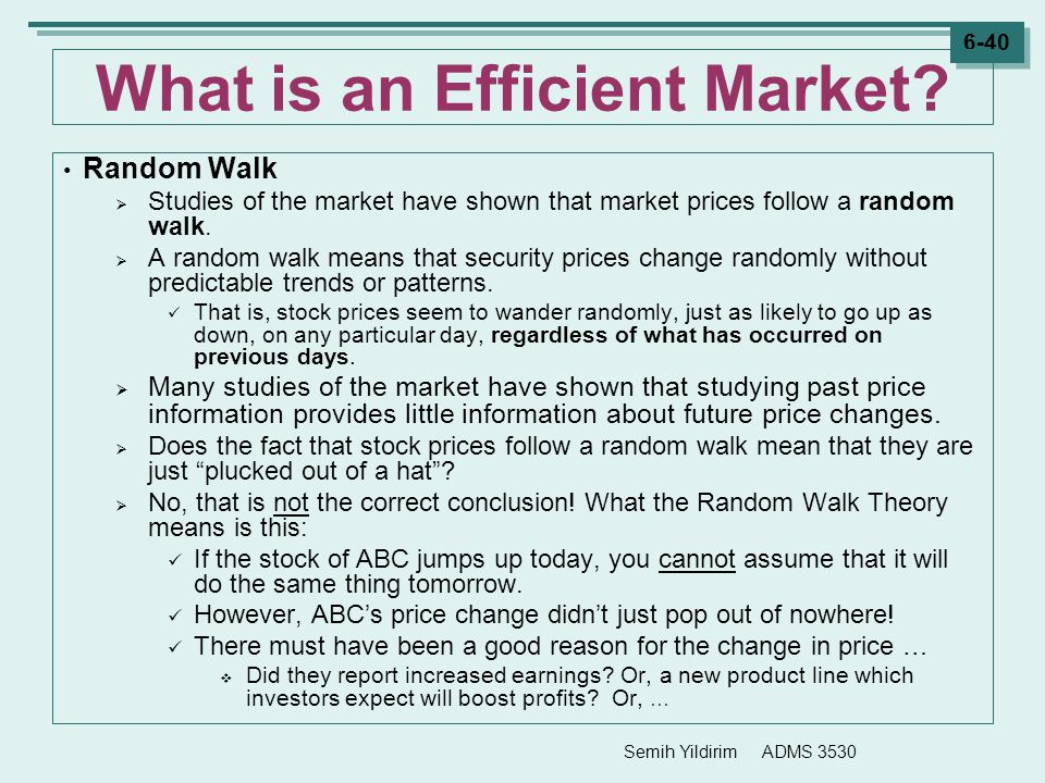 Semih Yildirim ADMS 3530 6-40 What is an Efficient Market? Random Walk  Studies of the market have shown that market prices follow a random walk.  A