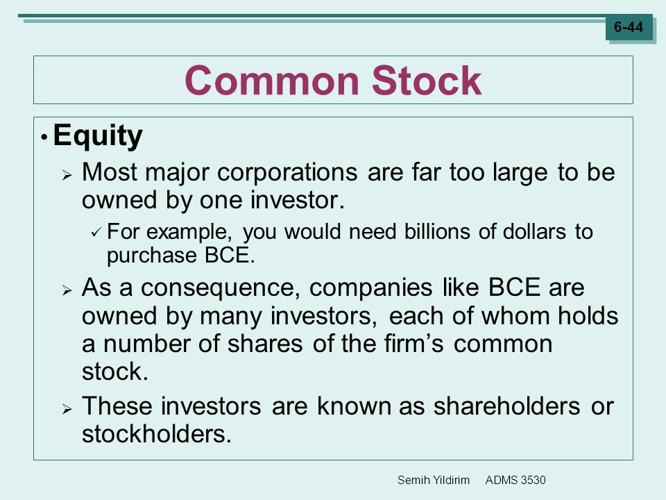 Semih Yildirim ADMS 3530 6-44 Common Stock Equity  Most major corporations are far too large to be owned by one investor. For example, you would need
