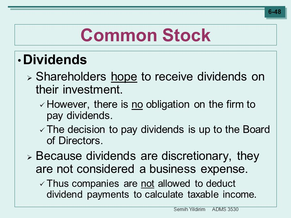 Semih Yildirim ADMS 3530 6-48 Common Stock Dividends  Shareholders hope to receive dividends on their investment. However, there is no obligation on