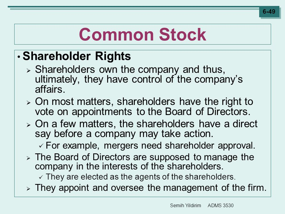 Semih Yildirim ADMS 3530 6-49 Common Stock Shareholder Rights  Shareholders own the company and thus, ultimately, they have control of the company's