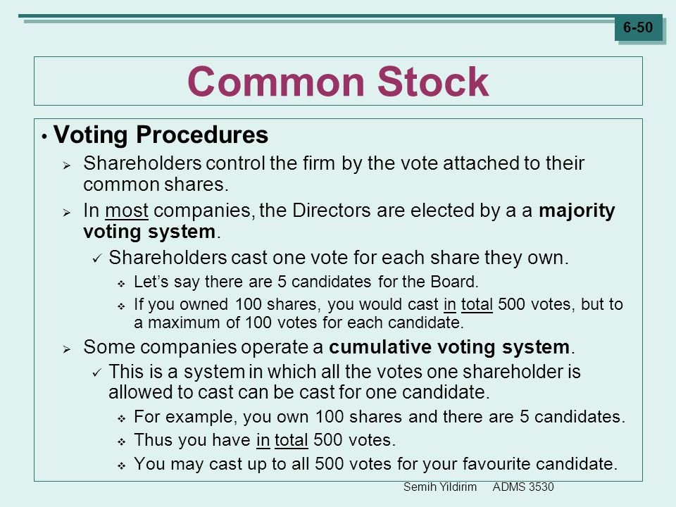 Semih Yildirim ADMS 3530 6-50 Common Stock Voting Procedures  Shareholders control the firm by the vote attached to their common shares.  In most co