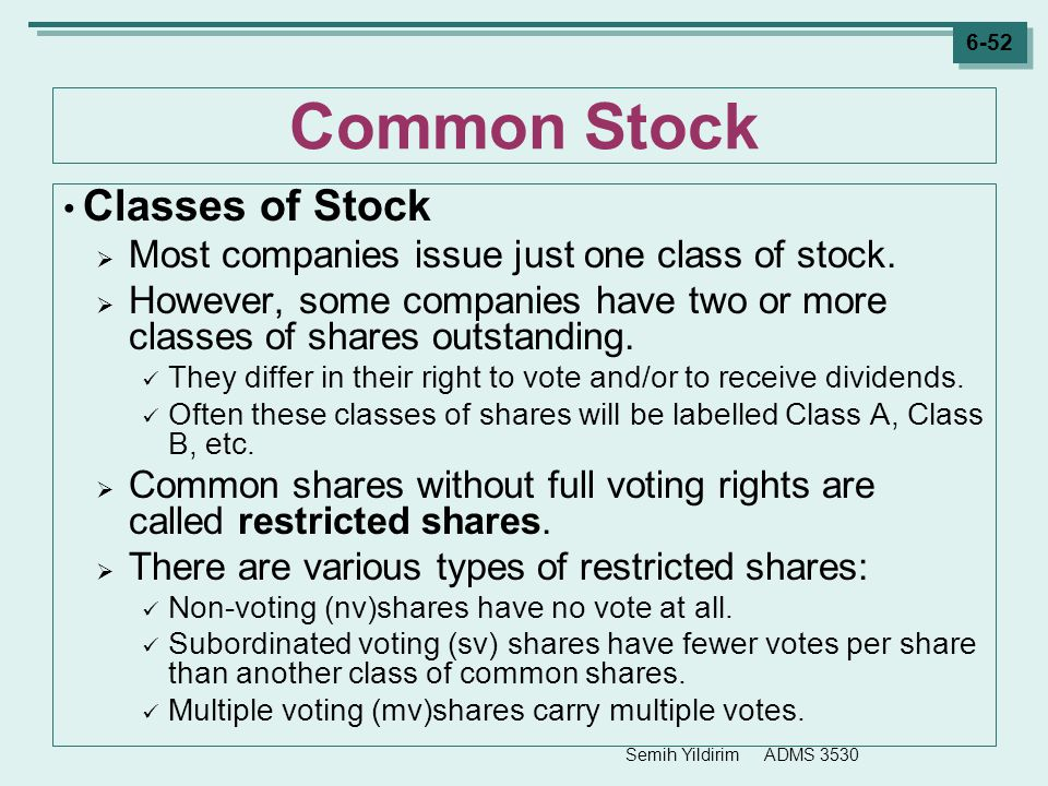 Semih Yildirim ADMS 3530 6-52 Common Stock Classes of Stock  Most companies issue just one class of stock.  However, some companies have two or more