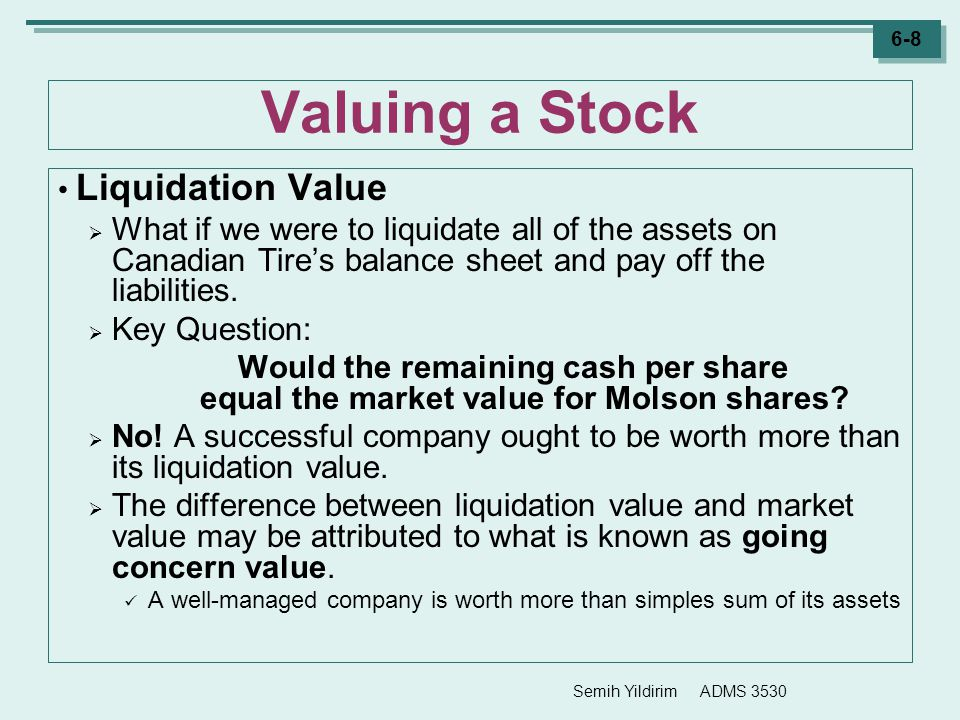 Semih Yildirim ADMS 3530 6-9 Valuing a Stock Going Concern Value  Going concern value means that a well managed, profitable firm is worth more than the sum of the value of its assets.