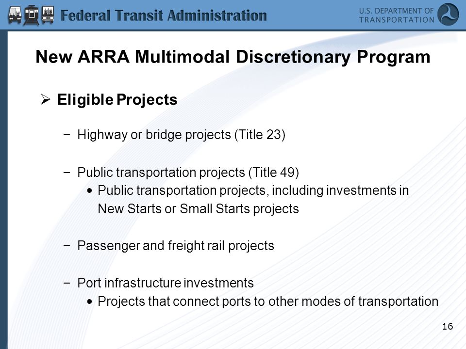 16 New ARRA Multimodal Discretionary Program  Eligible Projects – Highway or bridge projects (Title 23) – Public transportation projects (Title 49) Public transportation projects, including investments in New Starts or Small Starts projects – Passenger and freight rail projects – Port infrastructure investments Projects that connect ports to other modes of transportation