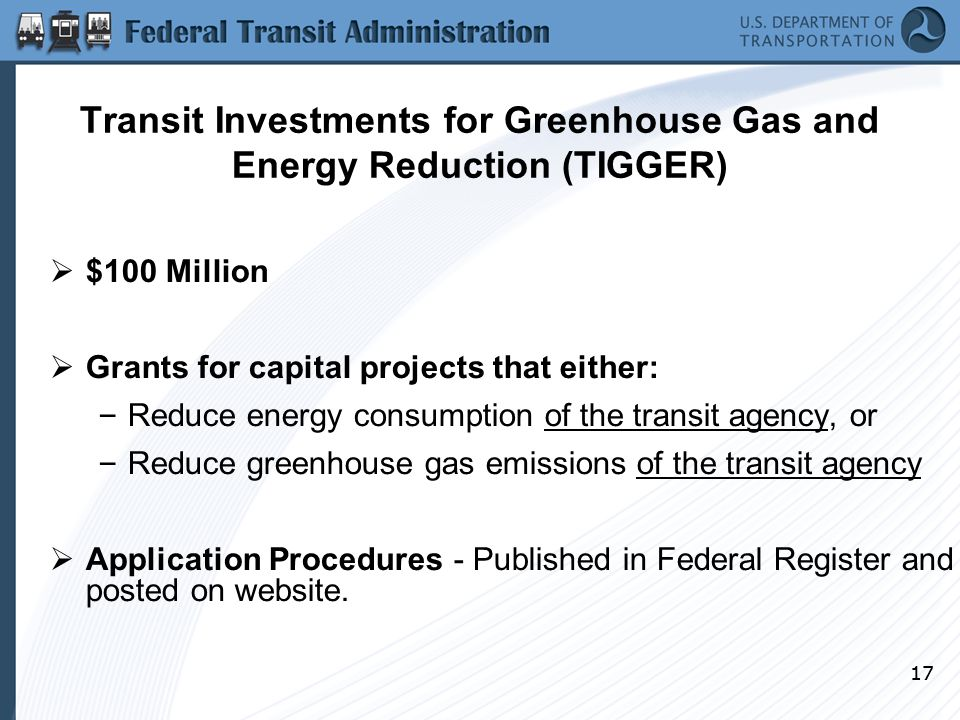17 Transit Investments for Greenhouse Gas and Energy Reduction (TIGGER)  $100 Million  Grants for capital projects that either: – Reduce energy consumption of the transit agency, or – Reduce greenhouse gas emissions of the transit agency  Application Procedures - Published in Federal Register and posted on website.