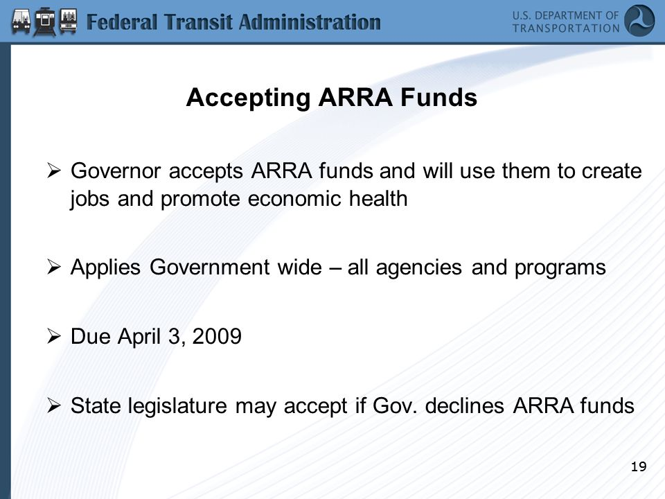 19 Accepting ARRA Funds  Governor accepts ARRA funds and will use them to create jobs and promote economic health  Applies Government wide – all agencies and programs  Due April 3, 2009  State legislature may accept if Gov.