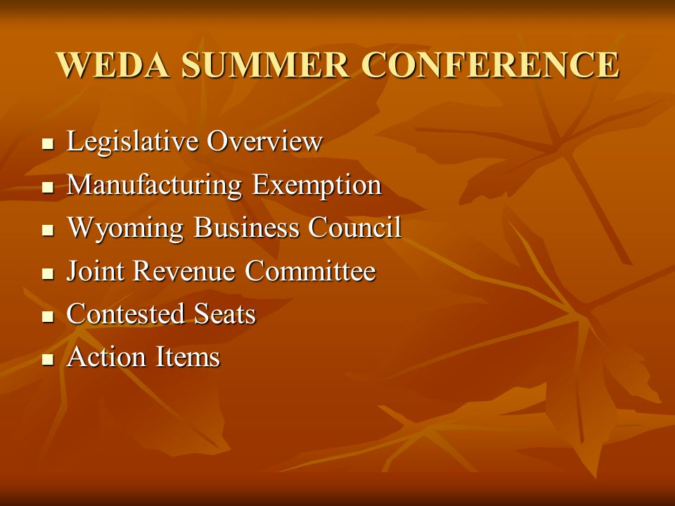 WEDA SUMMER CONFERENCE Legislative Overview Legislative Overview Manufacturing Exemption Manufacturing Exemption Wyoming Business Council Wyoming Business Council Joint Revenue Committee Joint Revenue Committee Contested Seats Contested Seats Action Items Action Items