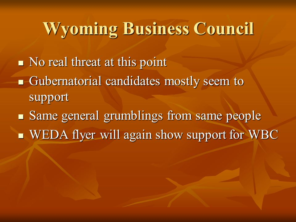 Wyoming Business Council No real threat at this point No real threat at this point Gubernatorial candidates mostly seem to support Gubernatorial candi