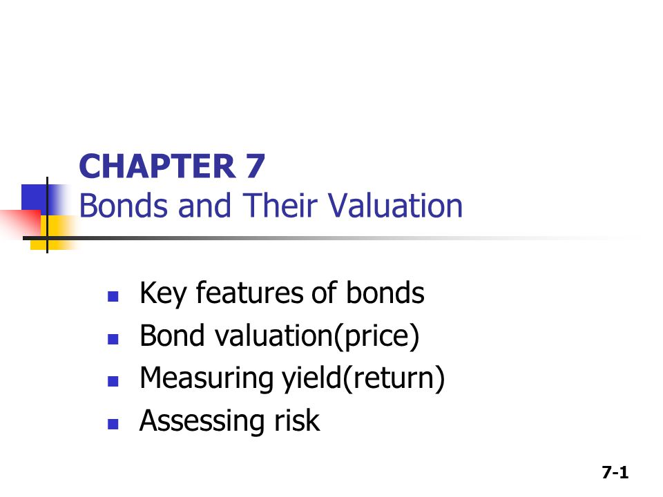 7-1 CHAPTER 7 Bonds and Their Valuation Key features of bonds Bond valuation(price) Measuring yield(return) Assessing risk