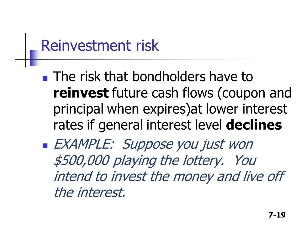 7-19 Reinvestment risk The risk that bondholders have to reinvest future cash flows (coupon and principal when expires)at lower interest rates if general interest level declines EXAMPLE: Suppose you just won $500,000 playing the lottery.