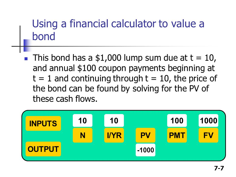 7-7 Using a financial calculator to value a bond This bond has a $1,000 lump sum due at t = 10, and annual $100 coupon payments beginning at t = 1 and continuing through t = 10, the price of the bond can be found by solving for the PV of these cash flows.