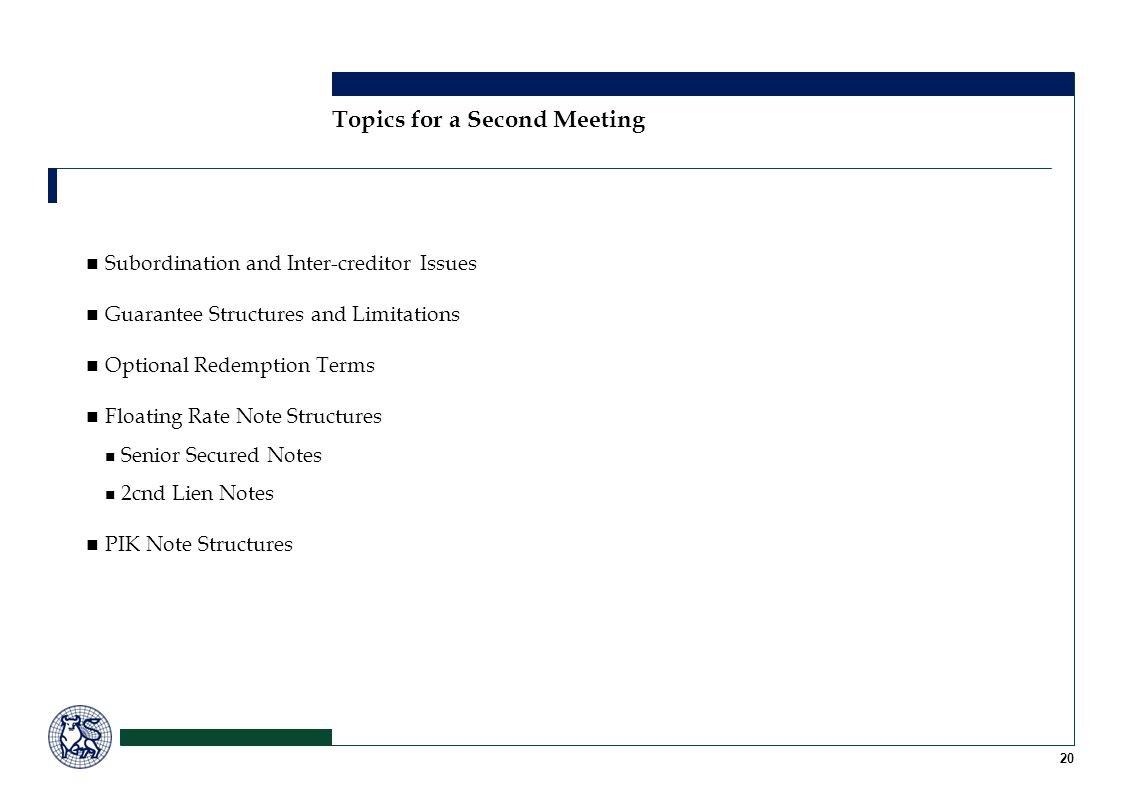 20 Topics for a Second Meeting Subordination and Inter-creditor Issues Guarantee Structures and Limitations Optional Redemption Terms Floating Rate No