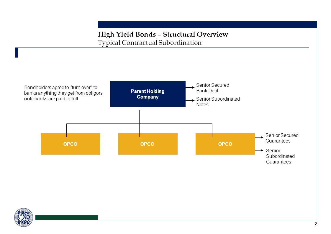 Senior Secured Guarantees Senior Subordinated Guarantees 2 High Yield Bonds – Structural Overview Typical Contractual Subordination OPCO Bondholders a