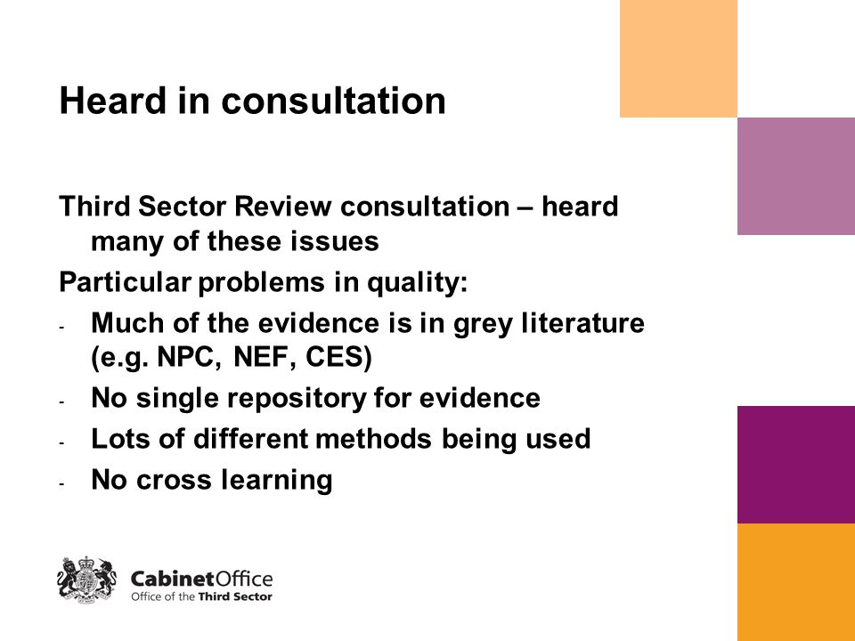 OTS driving this forward Commitment to invest in improving the evidence base - Centre for Third Sector Research (with ESRC and Barrow Cadbury Trust) - Centre for Charitable Giving and Philanthropy (ESRC, Carnegie, Scot Exec) - 2 indicators in Local Government Performance Framework (NI6 and NI7) - National Survey of Third Sector Organisations - SROI project/social clause pilots - ONS ISB project – Quality Measurement Framework - NAO vfm considerations