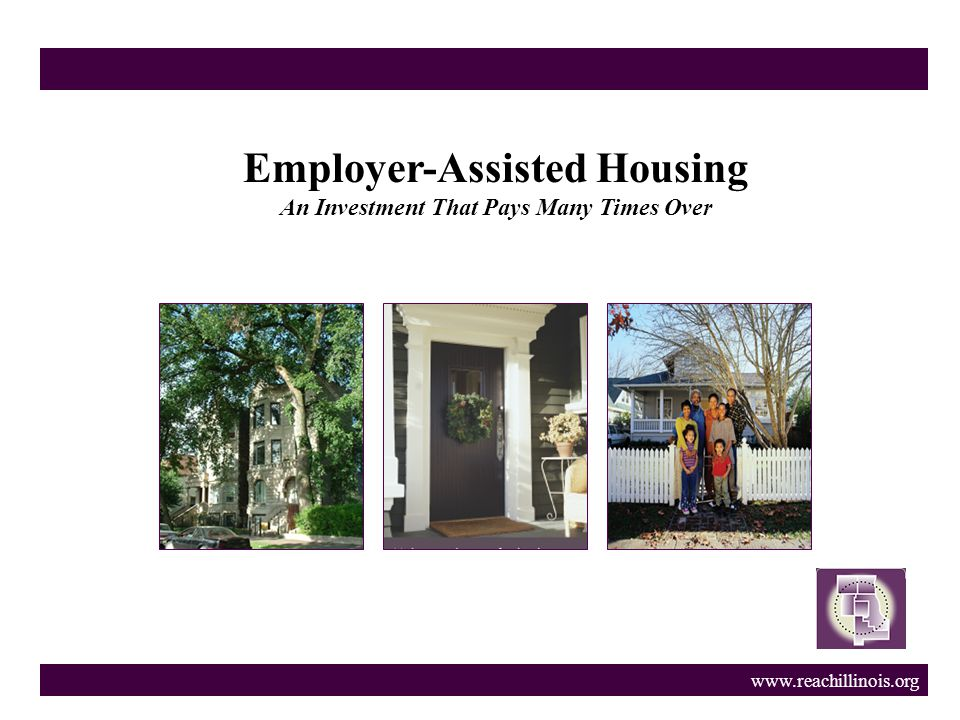 www.reachillinois.org Employer-Assisted Housing An Investment That Pays Many Times Over