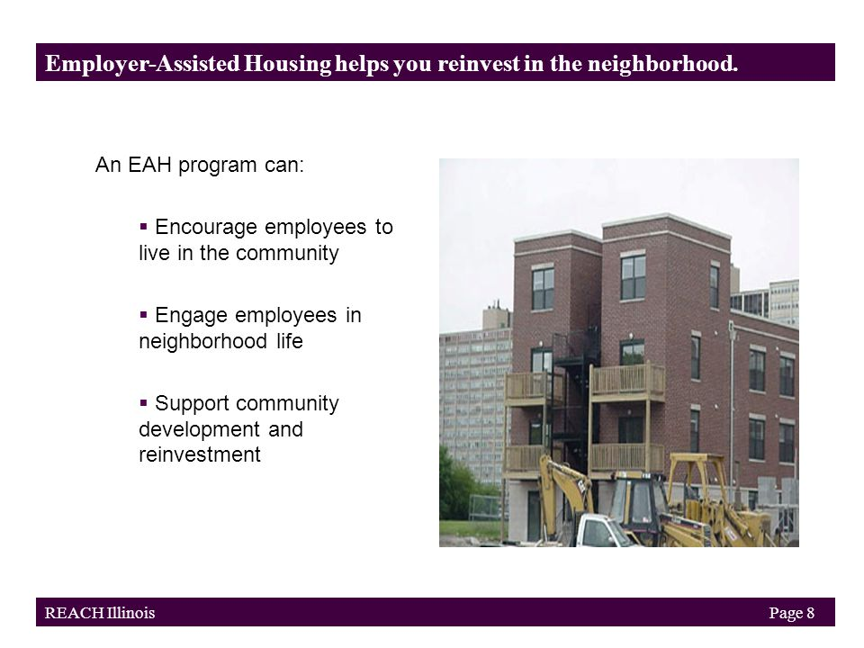 Employer Investment Housing assistance: 20 people at $3,000 each$60,000 Outsourched program administration, counseling, evaluation, etc.: 60-80 people +$40,000 counseled and 20 closings Gross Employer Investment $100,000 Tax Benefits State tax credit (50 percent of $100,000)$50,000 Federal tax deduction (based on 38 percent tax bracket) +$19,000 Total Tax Benefits$69,000 Employer Net Cost$31,000 Employer Potential Savings (estimate based in reduced turnover)$100,000 Additional State Incentives for Homeownership IHDA match (down payment): 20 people at $3,000 each$60,000 IHDA counseling funds (for successful buyers only)$17,000 Total Leverage$77,000 Employer-Assisted Housing Model An investment of $1,000-5,000/employee pays for itself within 1 year.