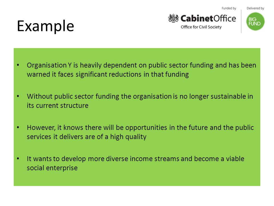 Example Organisation Y is heavily dependent on public sector funding and has been warned it faces significant reductions in that funding Without public sector funding the organisation is no longer sustainable in its current structure However, it knows there will be opportunities in the future and the public services it delivers are of a high quality It wants to develop more diverse income streams and become a viable social enterprise