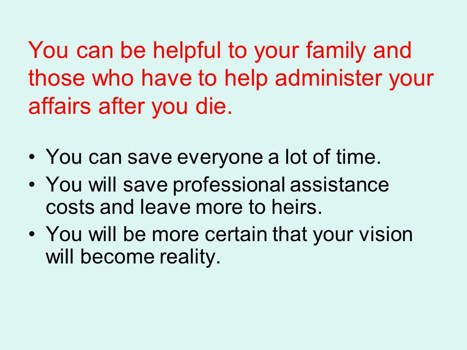 You can be helpful to your family and those who have to help administer your affairs after you die.