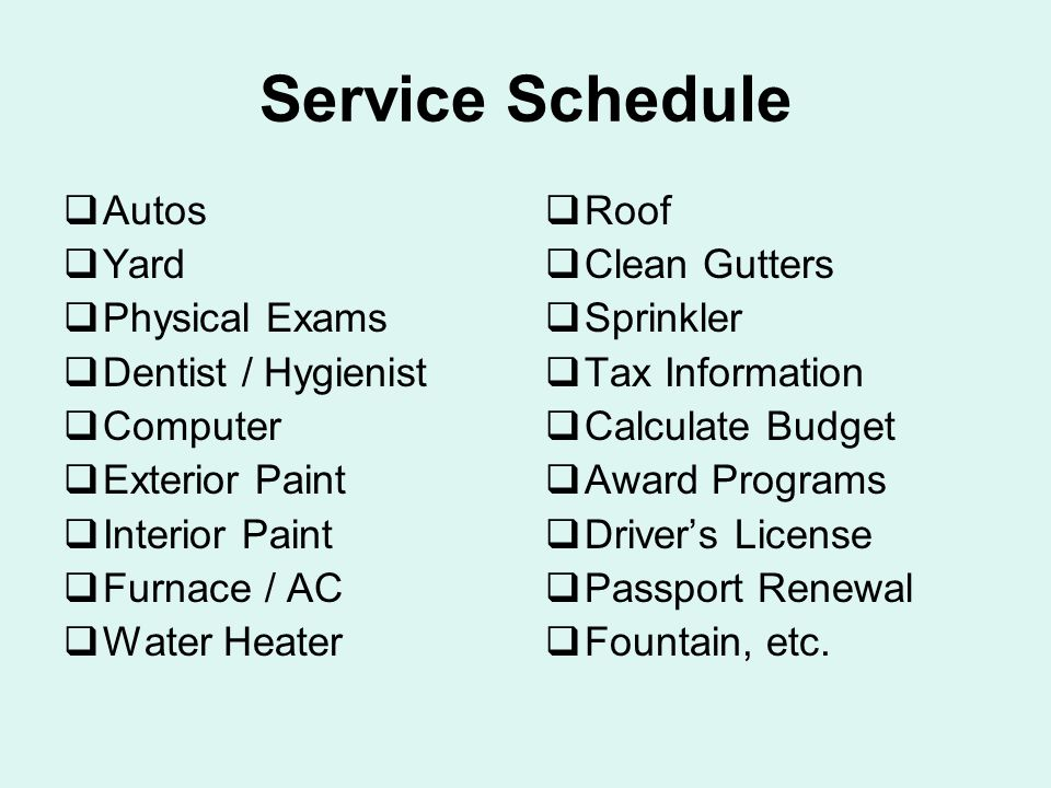 Service Schedule  Autos  Yard  Physical Exams  Dentist / Hygienist  Computer  Exterior Paint  Interior Paint  Furnace / AC  Water Heater  Roof  Clean Gutters  Sprinkler  Tax Information  Calculate Budget  Award Programs  Driver's License  Passport Renewal  Fountain, etc.