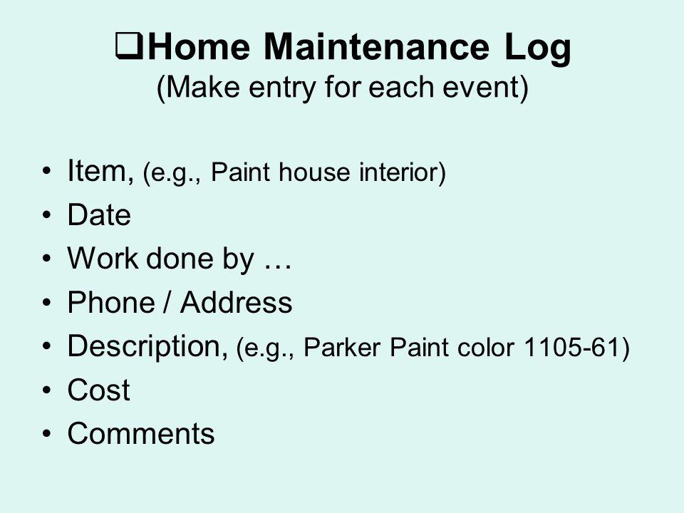  Home Maintenance Log (Make entry for each event) Item, (e.g., Paint house interior) Date Work done by … Phone / Address Description, (e.g., Parker Paint color 1105-61) Cost Comments