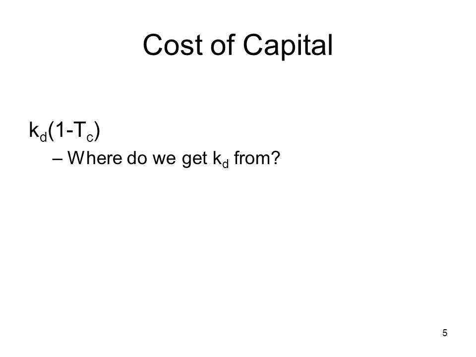 6 Cost of Capital (debt) Example: First find the market determined cost of issued debt: 10-yr, 8% coupon bond, trades at $1,050, T C =.4 1,050 = k d/2 = 3.644%, so k d = 7.288% k d/2 (1-T c )= 3.644%(1-.4) = 2.1864% (semi-annual rate) k d (1-T c )=2.1864% * 2 = 4.3728% (annualized)