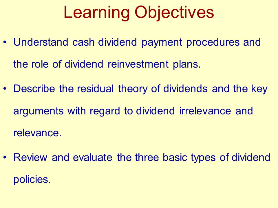 Learning Objectives Understand cash dividend payment procedures and the role of dividend reinvestment plans. Describe the residual theory of dividends