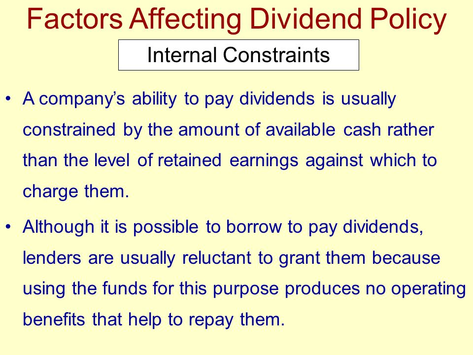 Factors Affecting Dividend Policy Internal Constraints A company's ability to pay dividends is usually constrained by the amount of available cash rat