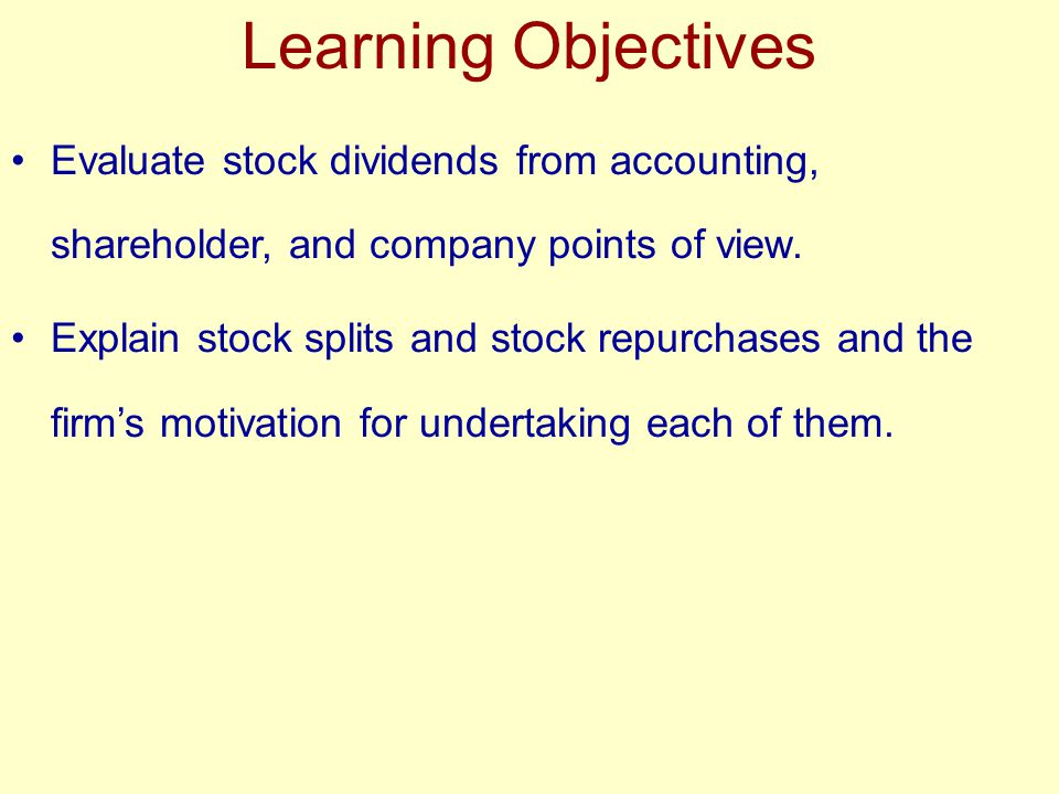 Learning Objectives Evaluate stock dividends from accounting, shareholder, and company points of view. Explain stock splits and stock repurchases and