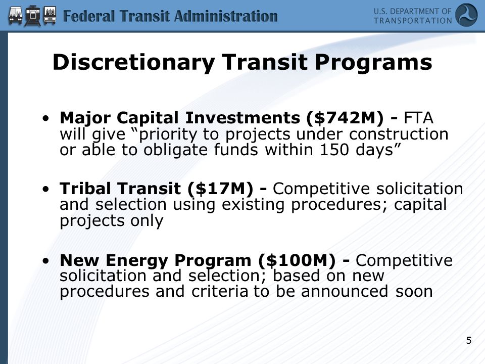 5 Discretionary Transit Programs Major Capital Investments ($742M) ‏ - FTA will give priority to projects under construction or able to obligate funds within 150 days Tribal Transit ($17M) ‏ - Competitive solicitation and selection ‏ using existing procedures; capital projects only New Energy Program ($100M) - Competitive solicitation and selection; based on new procedures and criteria to be announced soon