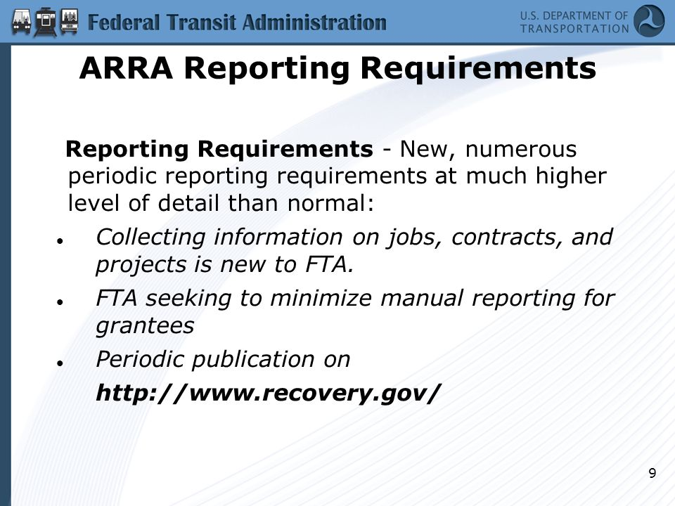 9 ARRA Reporting Requirements Reporting Requirements - New, numerous periodic reporting requirements at much higher level of detail than normal: Collecting information on jobs, contracts, and projects is new to FTA.