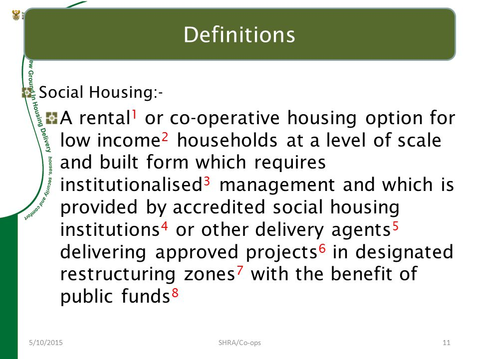 5/10/2015SHRA/Co-ops11 Definitions Social Housing:- A rental 1 or co-operative housing option for low income 2 households at a level of scale and built form which requires institutionalised 3 management and which is provided by accredited social housing institutions 4 or other delivery agents 5 delivering approved projects 6 in designated restructuring zones 7 with the benefit of public funds 8