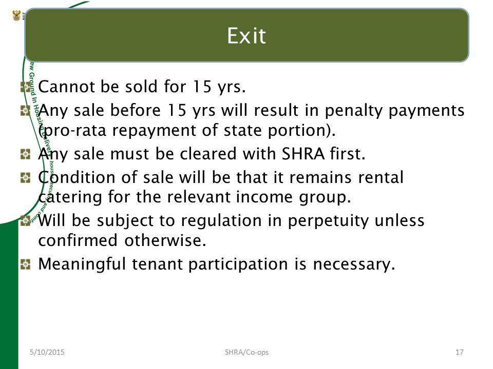 5/10/2015SHRA/Co-ops17 Exit Cannot be sold for 15 yrs. Any sale before 15 yrs will result in penalty payments (pro-rata repayment of state portion). A