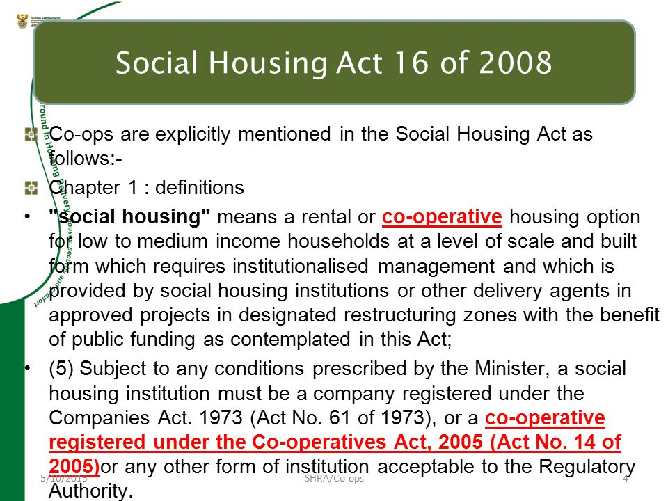 Co-ops are explicitly mentioned in the Social Housing Act as follows:- Chapter 1 : definitions social housing means a rental or co-operative housing option for low to medium income households at a level of scale and built form which requires institutionalised management and which is provided by social housing institutions or other delivery agents in approved projects in designated restructuring zones with the benefit of public funding as contemplated in this Act; (5) Subject to any conditions prescribed by the Minister, a social housing institution must be a company registered under the Companies Act.