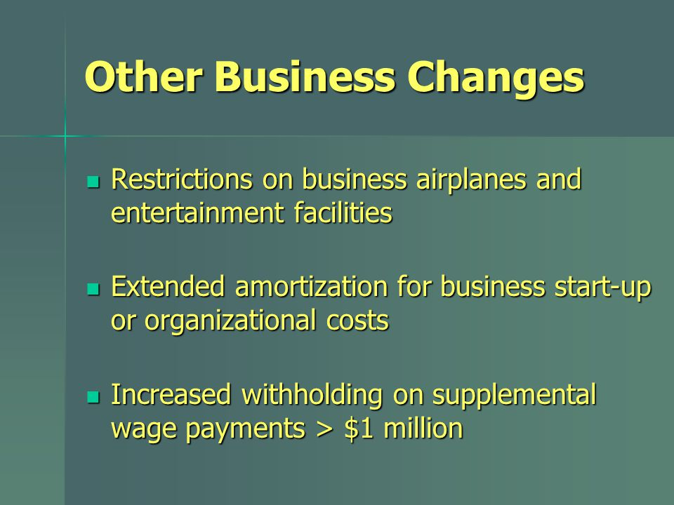 Other Business Changes Restrictions on business airplanes and entertainment facilities Restrictions on business airplanes and entertainment facilities Extended amortization for business start-up or organizational costs Extended amortization for business start-up or organizational costs Increased withholding on supplemental wage payments > $1 million Increased withholding on supplemental wage payments > $1 million