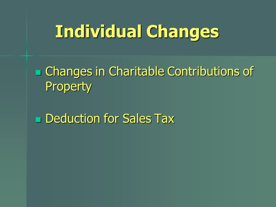 Individual Changes Changes in Charitable Contributions of Property Changes in Charitable Contributions of Property Deduction for Sales Tax Deduction for Sales Tax