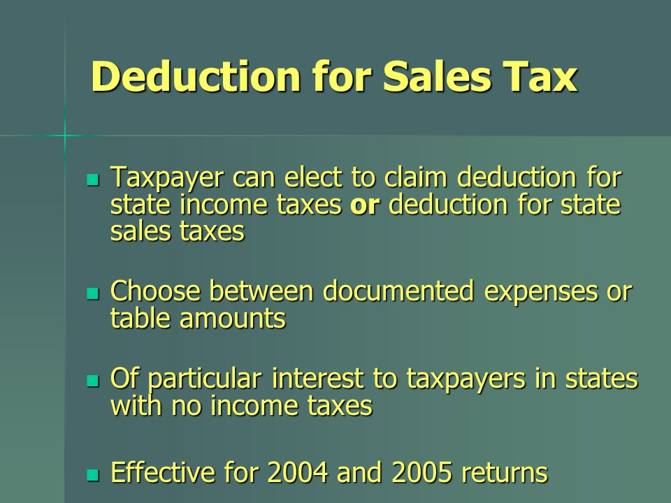 Deduction for Sales Tax Taxpayer can elect to claim deduction for state income taxes or deduction for state sales taxes Taxpayer can elect to claim deduction for state income taxes or deduction for state sales taxes Choose between documented expenses or table amounts Choose between documented expenses or table amounts Of particular interest to taxpayers in states with no income taxes Of particular interest to taxpayers in states with no income taxes Effective for 2004 and 2005 returns Effective for 2004 and 2005 returns