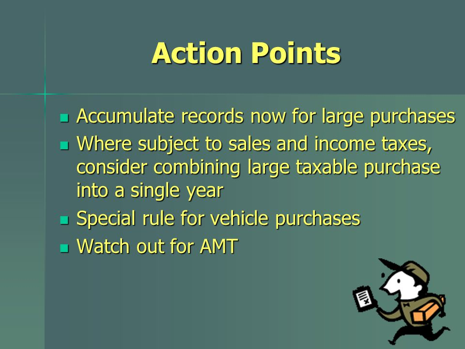 Action Points Accumulate records now for large purchases Accumulate records now for large purchases Where subject to sales and income taxes, consider combining large taxable purchase into a single year Where subject to sales and income taxes, consider combining large taxable purchase into a single year Special rule for vehicle purchases Special rule for vehicle purchases Watch out for AMT Watch out for AMT