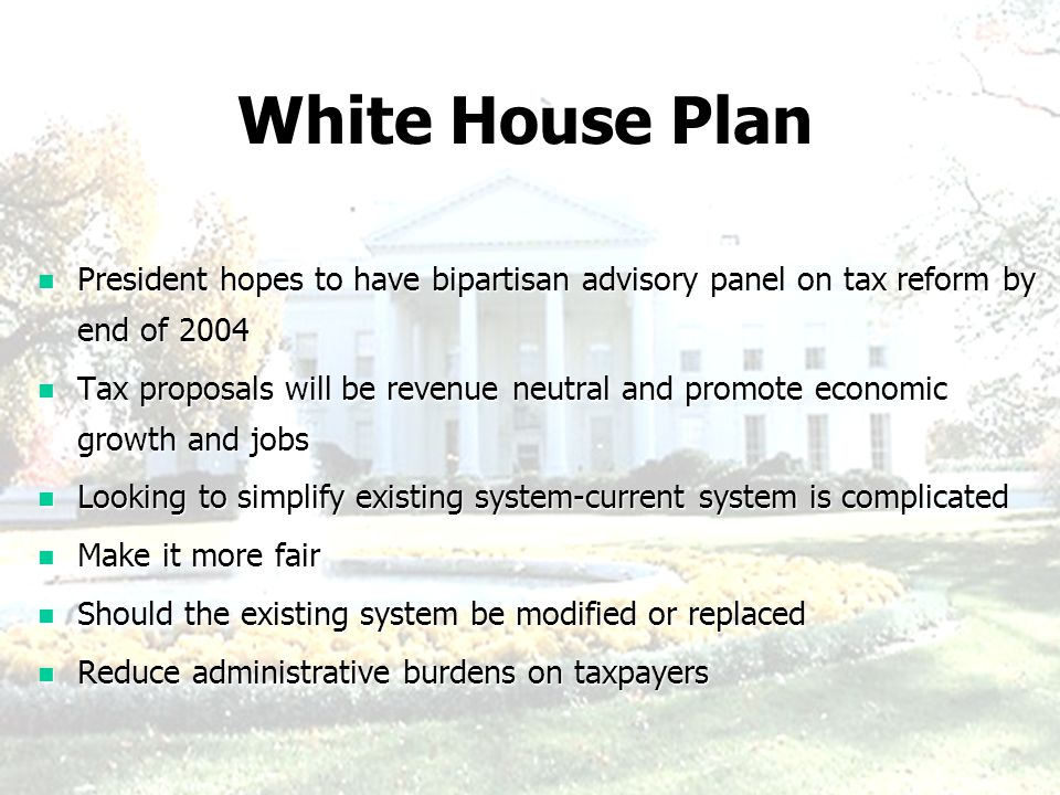 White House Plan President hopes to have bipartisan advisory panel on tax reform by end of 2004 President hopes to have bipartisan advisory panel on tax reform by end of 2004 Tax proposals will be revenue neutral and promote economic growth and jobs Tax proposals will be revenue neutral and promote economic growth and jobs Looking to simplify existing system-current system is complicated Looking to simplify existing system-current system is complicated Make it more fair Make it more fair Should the existing system be modified or replaced Should the existing system be modified or replaced Reduce administrative burdens on taxpayers Reduce administrative burdens on taxpayers