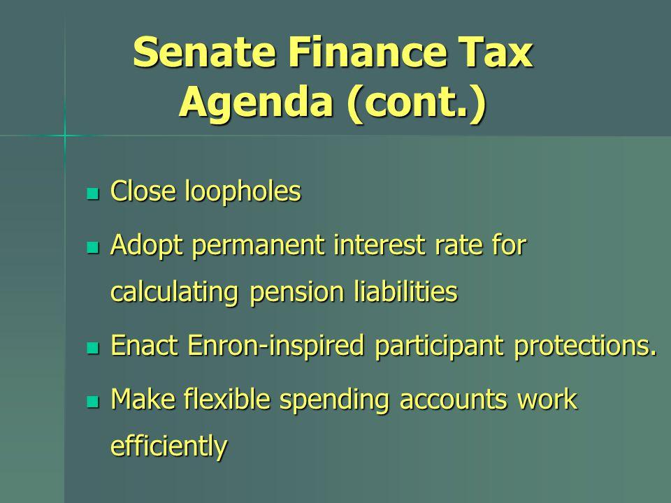 Senate Finance Tax Agenda (cont.) Close loopholes Close loopholes Adopt permanent interest rate for calculating pension liabilities Adopt permanent in