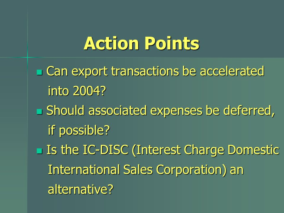 Can export transactions be accelerated Can export transactions be accelerated into 2004? into 2004? Should associated expenses be deferred, Should ass