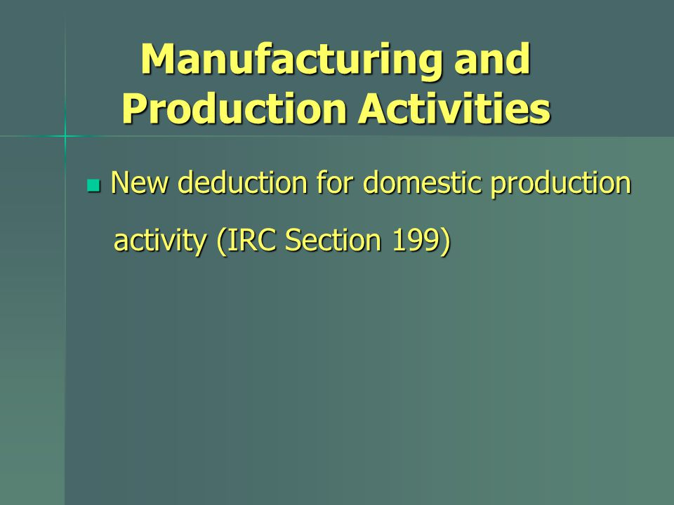 New deduction for domestic production New deduction for domestic production activity (IRC Section 199) activity (IRC Section 199) Manufacturing and Pr