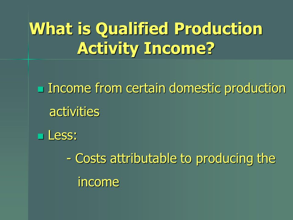 Income from certain domestic production Income from certain domestic production activities activities Less: Less: - Costs attributable to producing the income income What is Qualified Production Activity Income?