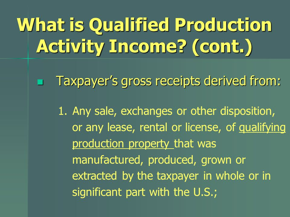What is Qualified Production Activity Income? (cont.) Taxpayer's gross receipts derived from: Taxpayer's gross receipts derived from: 1. Any sale, exc